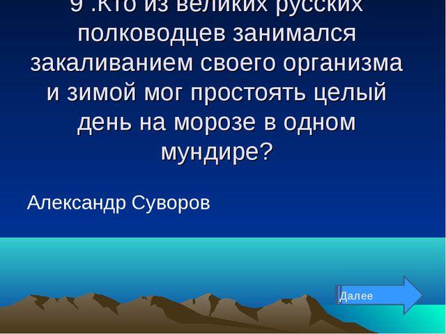 9 .Кто из великих русских полководцев занимался закаливанием своего организма...