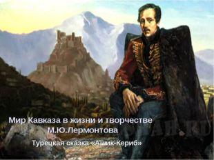 Мир Кавказа в жизни и творчестве М.Ю.Лермонтова Турецкая сказка «Ашик-Кериб»