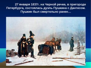 27 января 1837г. на Черной речке, в пригороде Петербурга, состоялась дуэль П