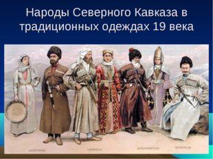 Народы Северного Кавказа в традиционных одеждах 19 века