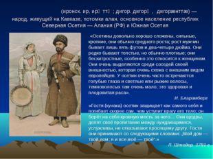 Осети́ны (иронск. ир, ирӕттӕ; дигор. дигорӕ, дигорæнттæ) — народ, живущий на
