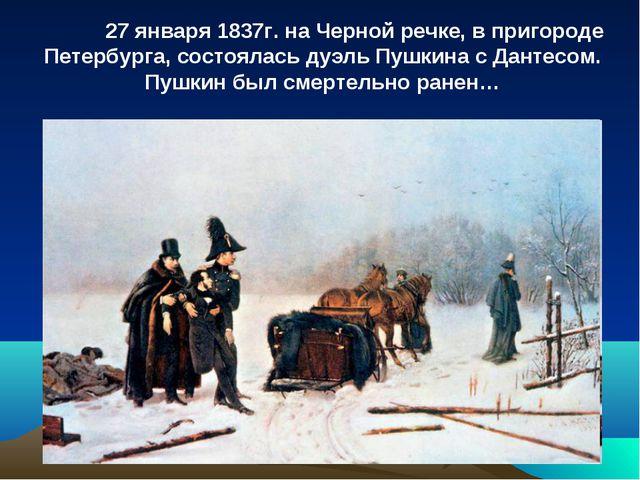 27 января 1837г. на Черной речке, в пригороде Петербурга, состоялась дуэль П...