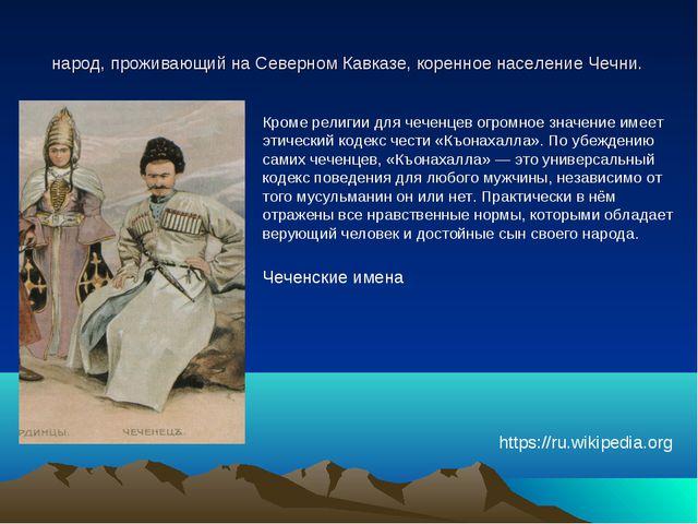 Чече́нцы самоназв. но́хчий (чеч. нохчий)Северокавказский народ, проживающий н...