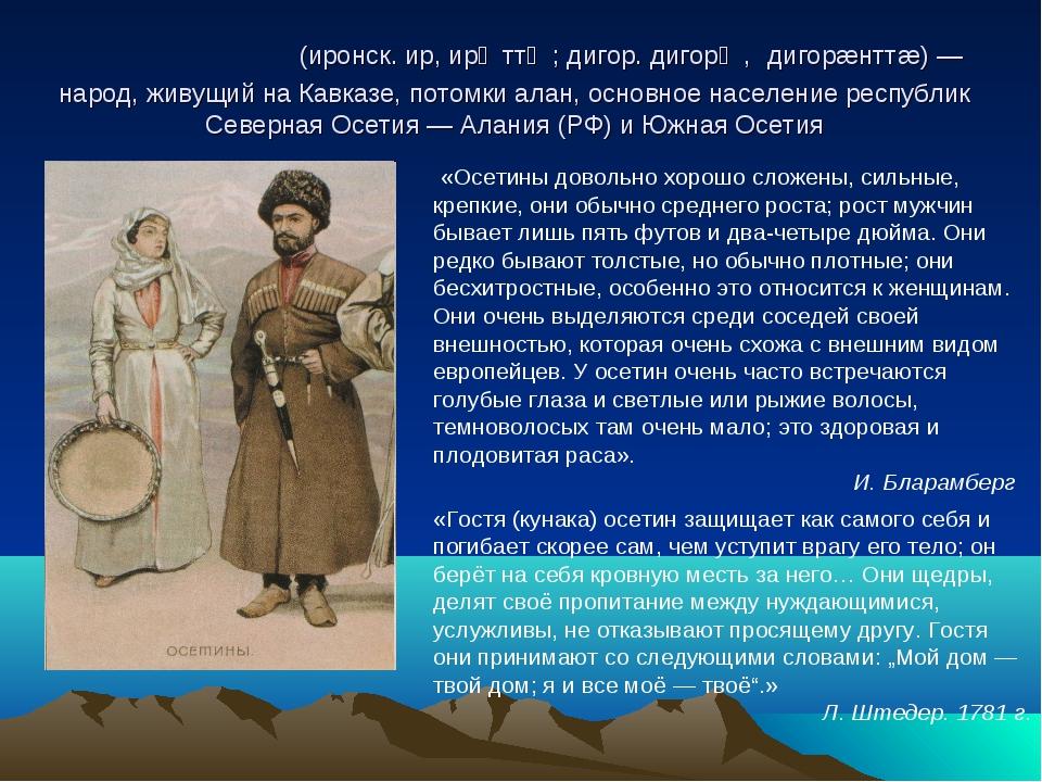 Осети́ны (иронск. ир, ирӕттӕ; дигор. дигорӕ, дигорæнттæ) — народ, живущий на...