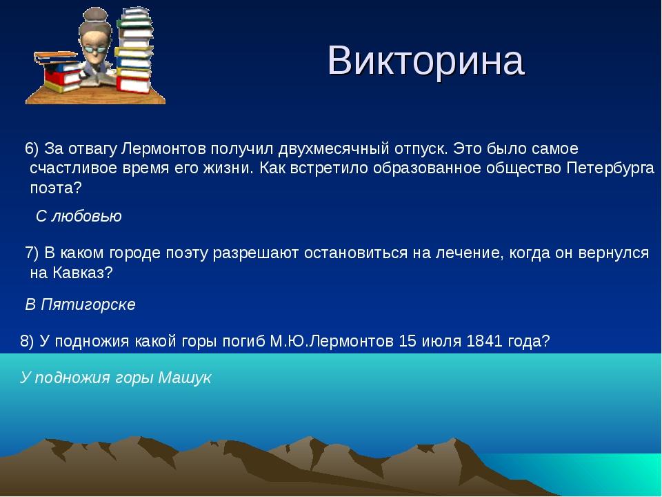Викторина 6) За отвагу Лермонтов получил двухмесячный отпуск. Это было самое...