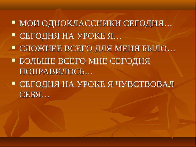 МОИ ОДНОКЛАССНИКИ СЕГОДНЯ… СЕГОДНЯ НА УРОКЕ Я… СЛОЖНЕЕ ВСЕГО ДЛЯ МЕНЯ БЫЛО… Б...