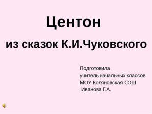 Центон из сказок К.И.Чуковского Подготовила учитель начальных классов МОУ Кол
