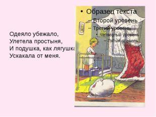 Одеяло убежало, Улетела простыня, И подушка, как лягушка, Ускакала от меня.