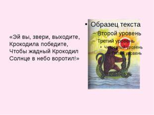 «Эй вы, звери, выходите, Крокодила победите, Чтобы жадный Крокодил Солнце в н