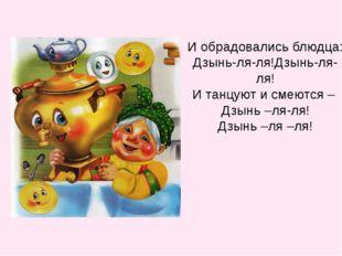 И обрадовались блюдца: Дзынь-ля-ля!Дзынь-ля-ля! И танцуют и смеются – Дзынь –