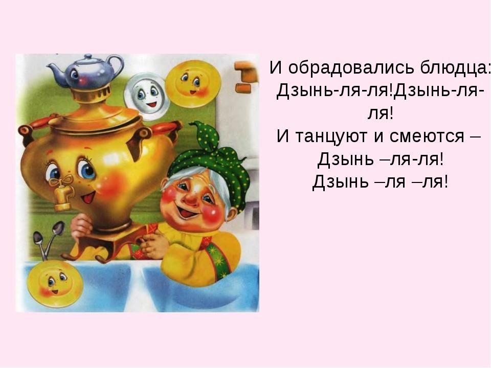 И обрадовались блюдца: Дзынь-ля-ля!Дзынь-ля-ля! И танцуют и смеются – Дзынь –...