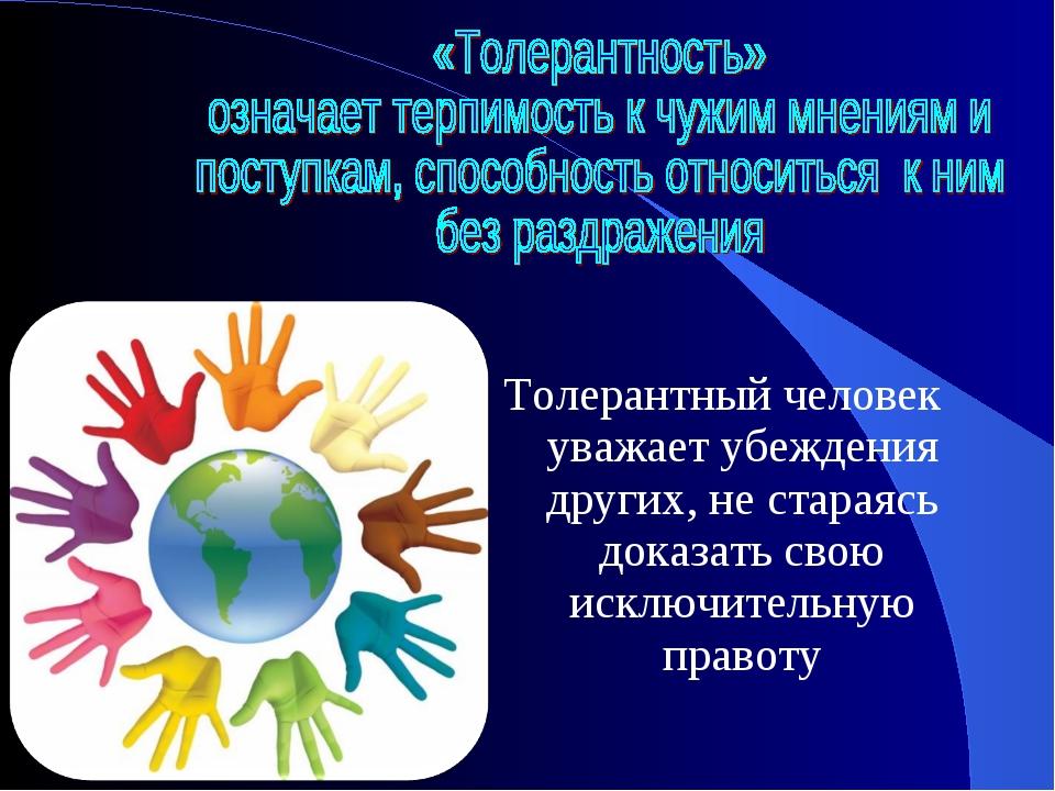 Толерантный человек уважает убеждения других, не стараясь доказать свою исклю...