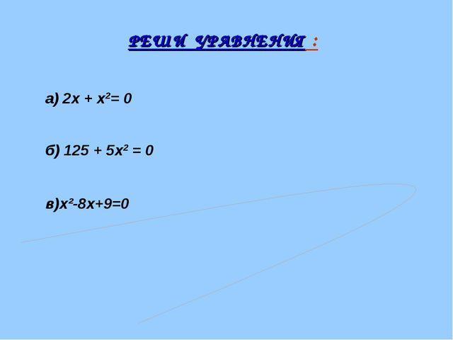 РЕШИ УРАВНЕНИЯ : а) 2х + х2= 0 б) 125 + 5х2 = 0 в)x²-8x+9=0