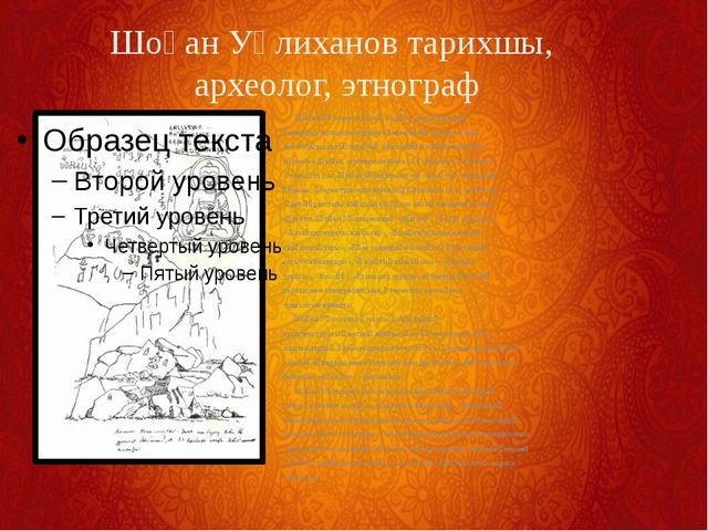 Шоқан Уәлиханов қазақ, қырғыз халықтарының қалыптасу процесін зерттеуге үлке...