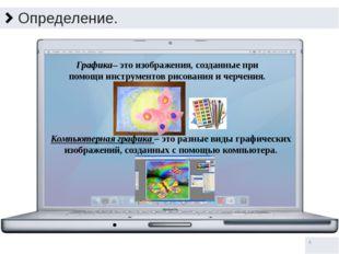 Определение. Компьютерная графика – это разные виды графических изображений,