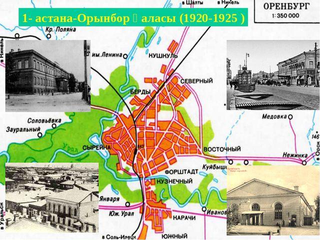1- астана-Орынбор қаласы (1920-1925 )