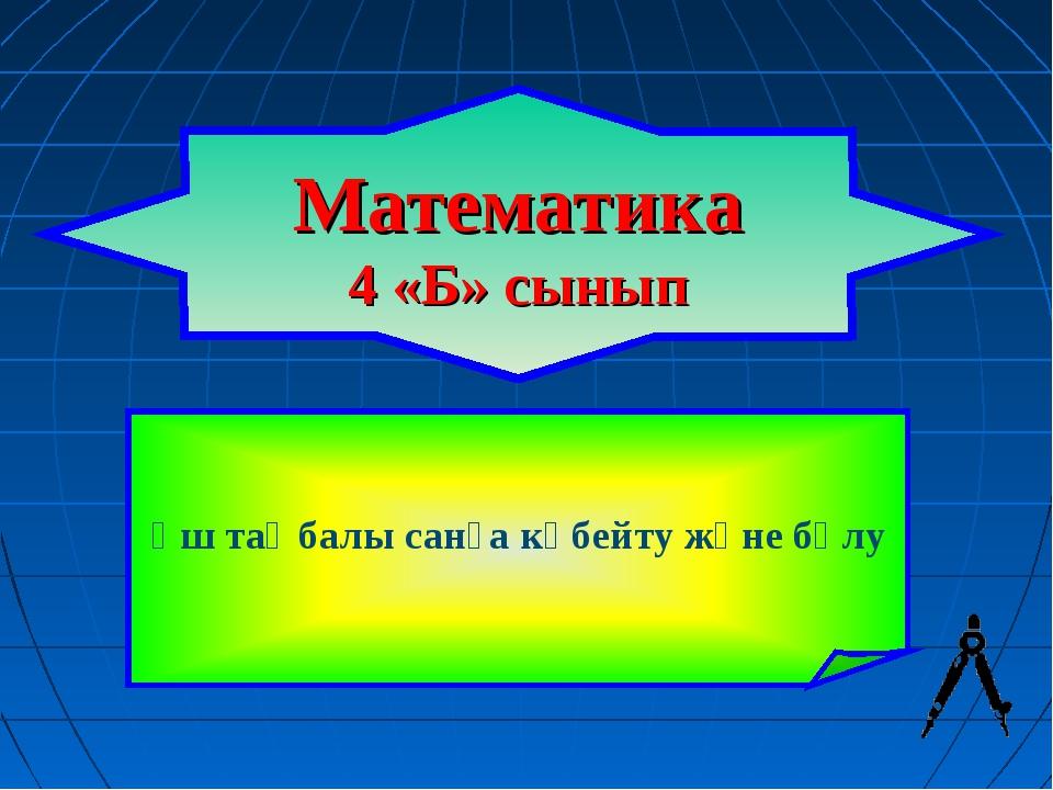 Математика 4 «Б» сынып Үш таңбалы санға көбейту және бөлу
