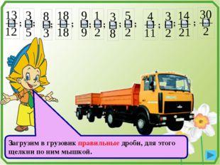 ; ; ; ; ; ; ; ; ; ; ; Загрузим в грузовик правильные дроби, для этого щелкни