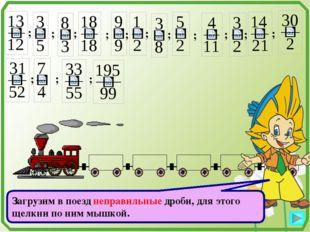 ; ; ; ; ; ; ; ; ; ; ; ; ; ; Загрузим в поезд неправильные дроби, для этого щ
