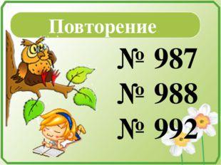Повторение № 987 № 988 № 992