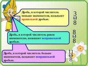 Дробь, в которой числитель меньше знаменателя, называют правильной дробью. Д