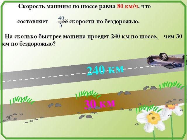 Скорость машины по шоссе равна 80 км/ч, что составляет её скорости по бездор...