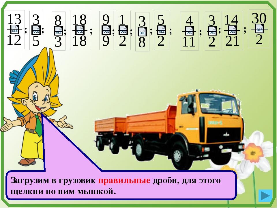 ; ; ; ; ; ; ; ; ; ; ; Загрузим в грузовик правильные дроби, для этого щелкни...