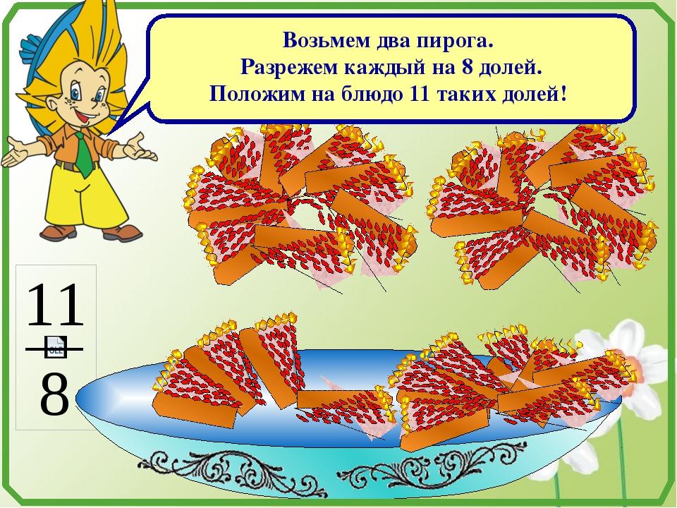 Возьмем два пирога. Разрежем каждый на 8 долей. Положим на блюдо 11 таких до...