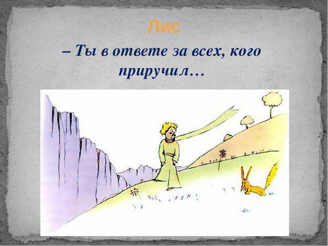 – Ты в ответе за всех, кого приручил… Лис