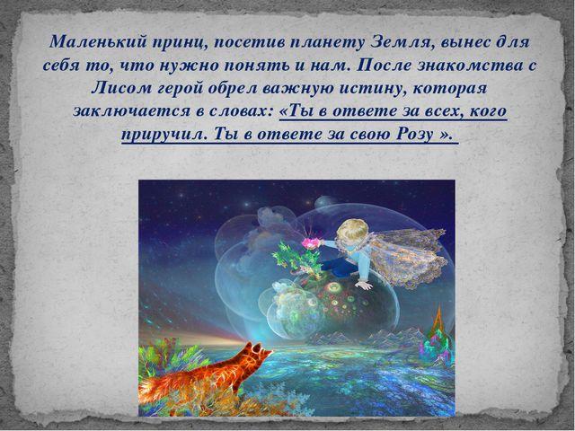 Маленький принц, посетив планету Земля, вынес для себя то, что нужно понять и...