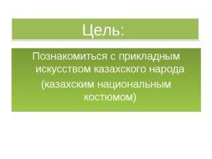 Цель: Познакомиться с прикладным искусством казахского народа (казахским наци