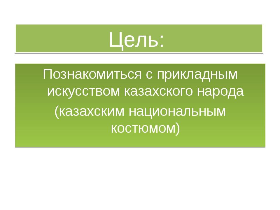 Цель: Познакомиться с прикладным искусством казахского народа (казахским наци...