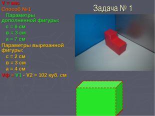 Задача № 1 V = авс Способ №1 Параметры дополненной фигуры: с = 6 см в = 3 см