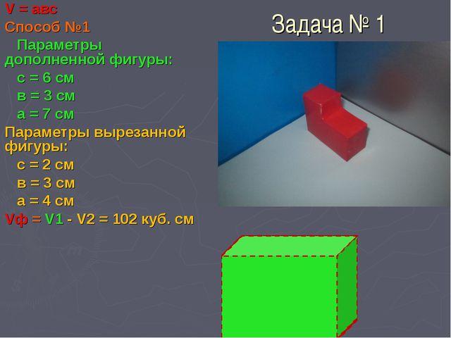 Задача № 1 V = авс Способ №1 Параметры дополненной фигуры: с = 6 см в = 3 см...