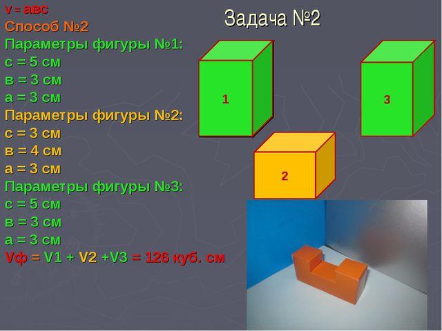 Задача №2 V = авс Способ №2 Параметры фигуры №1: с = 5 см в = 3 см а = 3 см П...