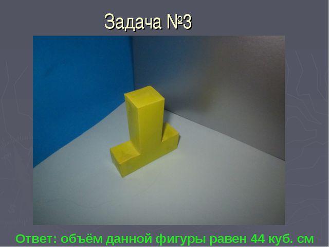 Задача №3 Ответ: объём данной фигуры равен 44 куб. см