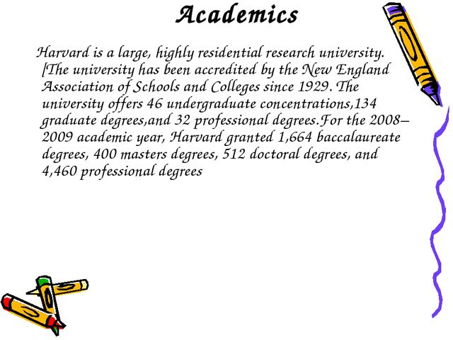 Academics Harvard is a large, highly residential research university.[The uni...