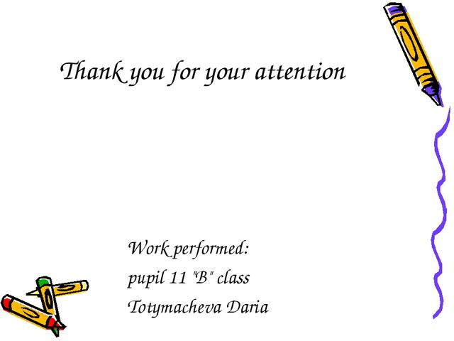 "Thank you for your attention Work performed: pupil 11 ""B"" class Totymacheva D..."