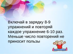 Включай в зарядку 8-9 упражнений и повторяй каждое упражнение 6-10 раз. Меньш