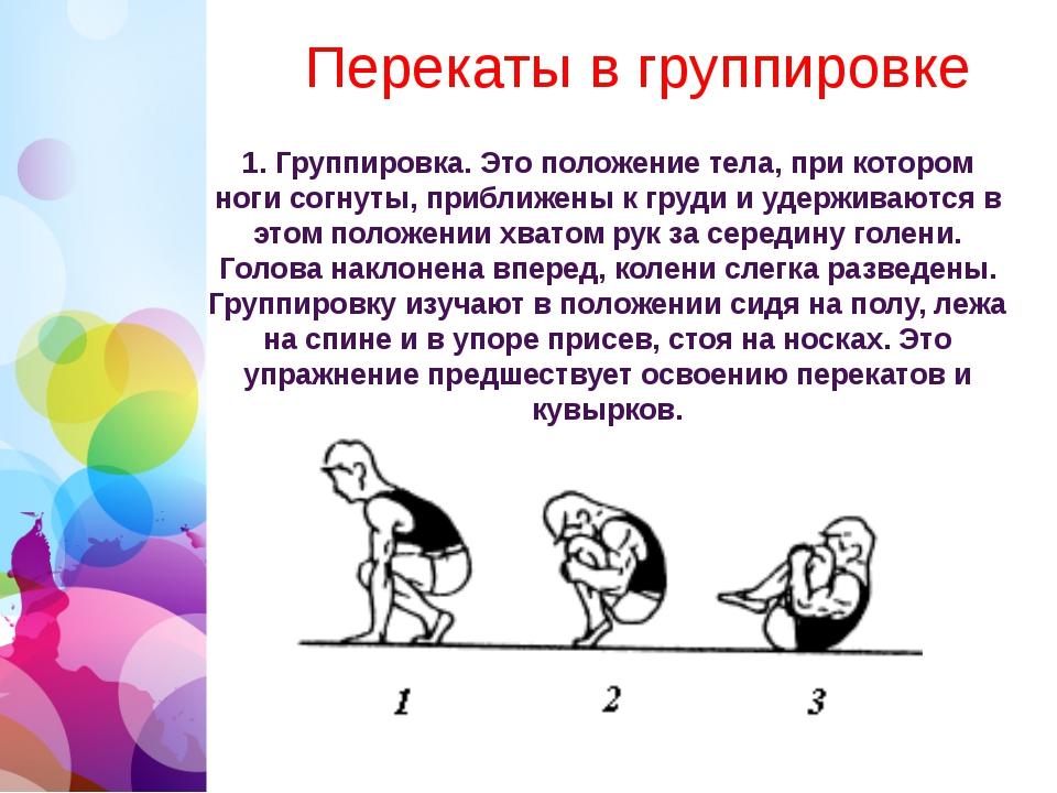 Перекаты в группировке 1. Группировка. Это положение тела, при котором ноги...