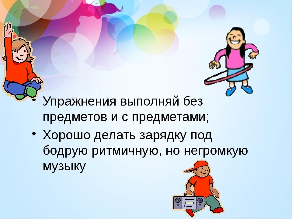 Упражнения выполняй без предметов и с предметами; Хорошо делать зарядку под б...