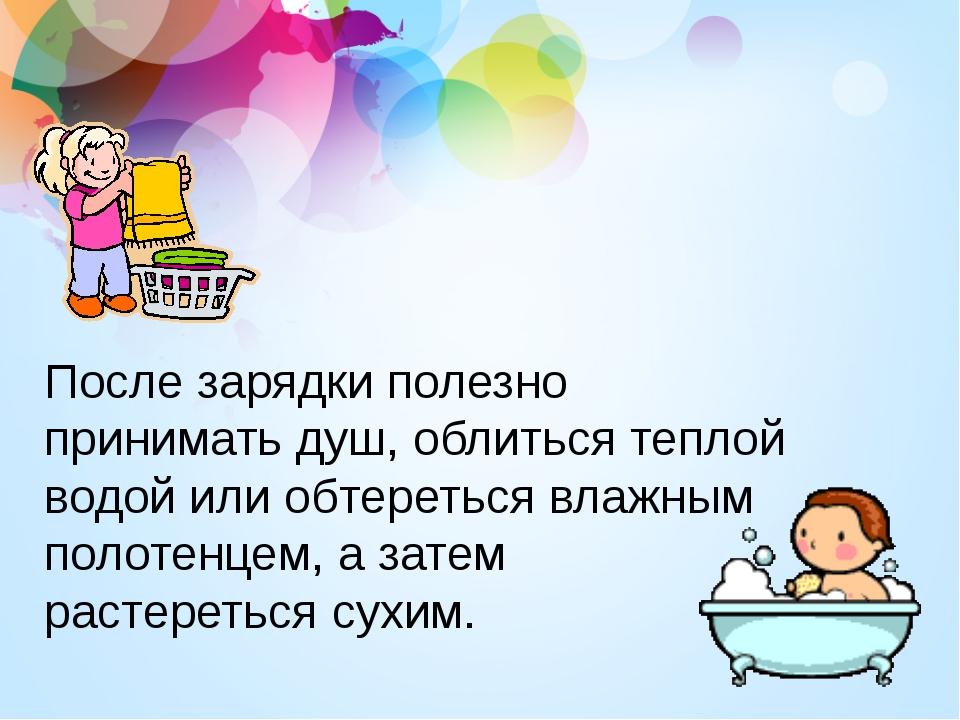 После зарядки полезно принимать душ, облиться теплой водой или обтереться вла...
