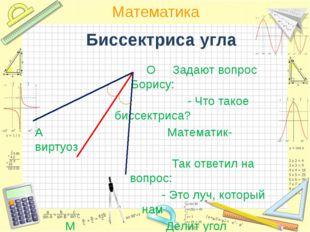 Биссектриса угла О Задают вопрос Борису: - Что такое биссектриса? А Математик
