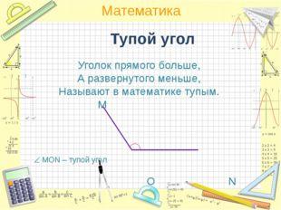 Тупой угол Уголок прямого больше, А развернутого меньше, Называют в математи