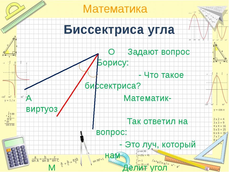 Биссектриса угла О Задают вопрос Борису: - Что такое биссектриса? А Математик...