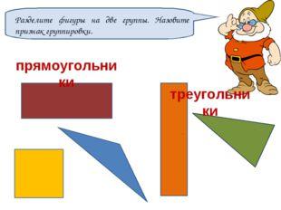 Разделите фигуры на две группы. Назовите признак группировки. прямоугольники