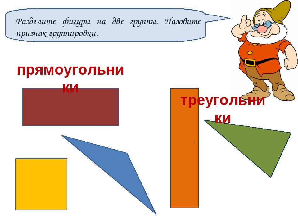 Разделите фигуры на две группы. Назовите признак группировки. прямоугольники...