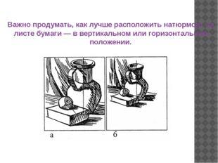 Важно продумать, как лучше расположить натюрморт на листе бумаги — в вертикал