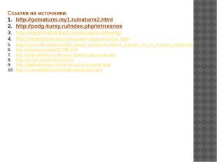 Ссылки на источники: http://golnaturm.my1.ru/naturm2.html http://podg-kursy.r