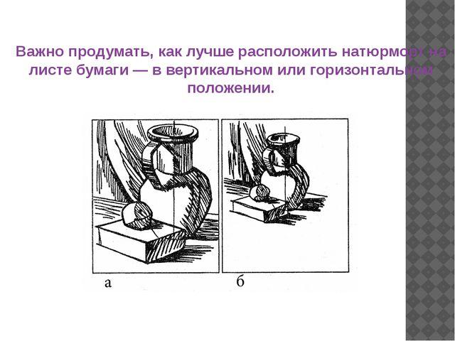 Важно продумать, как лучше расположить натюрморт на листе бумаги — в вертикал...